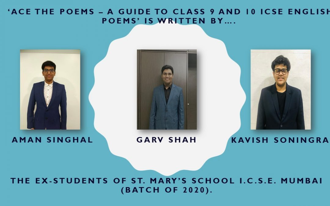 'Ace the Poems – A Guide to Class 9 and 10 ICSE English Poems' is written by Kavish Soningra, Garv Shah and Aman Singhal, the ex-students of St. Mary's School I.C.S.E. Mumbai (Batch of 2020).